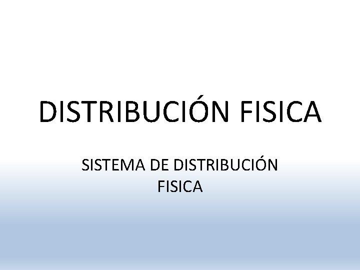DISTRIBUCIÓN FISICA SISTEMA DE DISTRIBUCIÓN FISICA