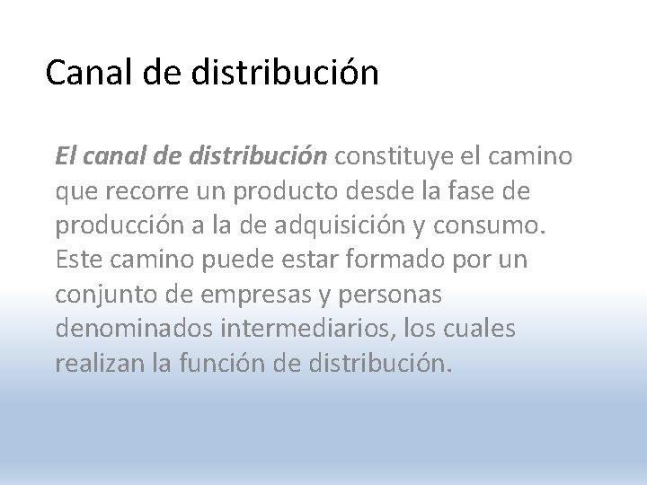 Canal de distribución El canal de distribución constituye el camino que recorre un producto