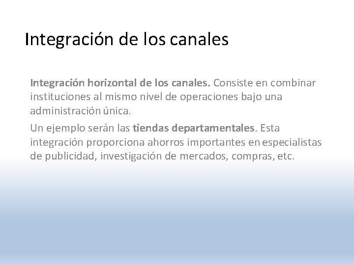Integración de los canales Integración horizontal de los canales. Consiste en combinar instituciones al