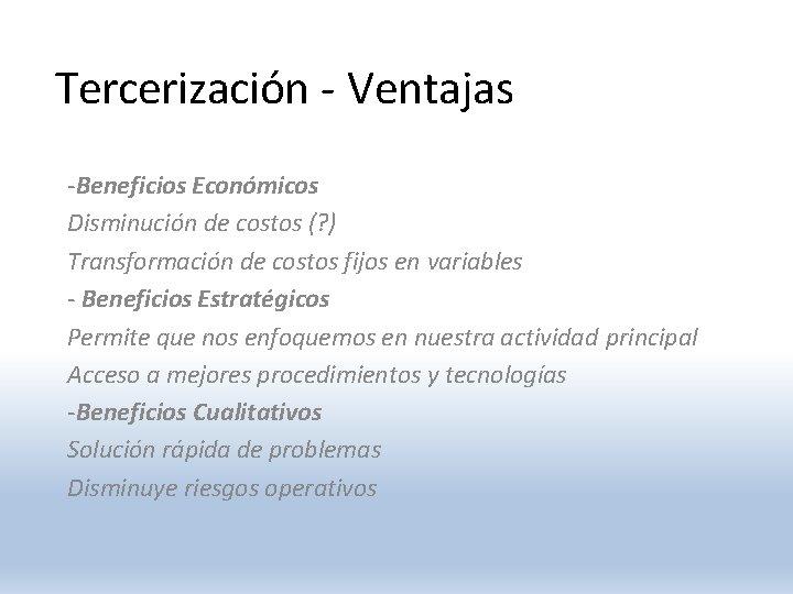 Tercerización - Ventajas -Beneficios Económicos Disminución de costos (? ) Transformación de costos fijos