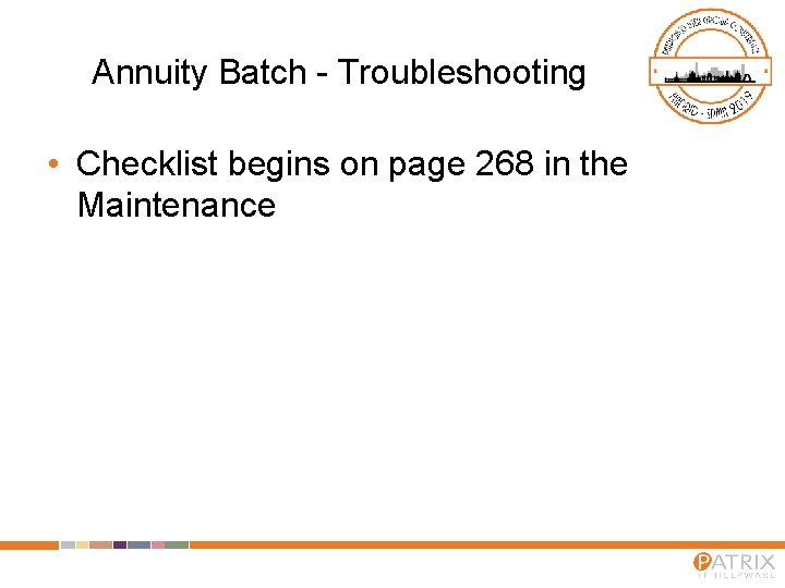Annuity Batch - Troubleshooting • Checklist begins on page 268 in the Maintenance
