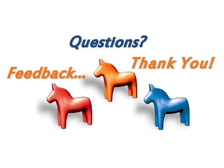 Questions? Thank You! Feedback. . .