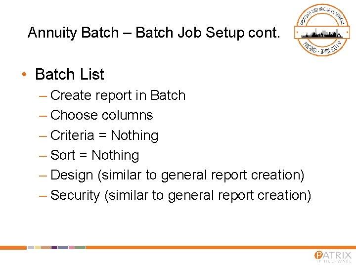 Annuity Batch – Batch Job Setup cont. • Batch List – Create report in