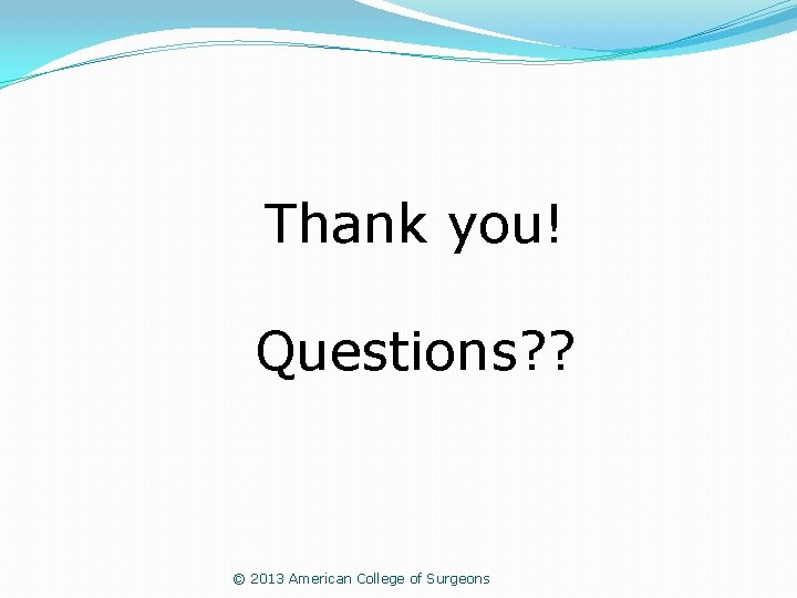 Thank you! Questions? ? © 2013 American College of Surgeons