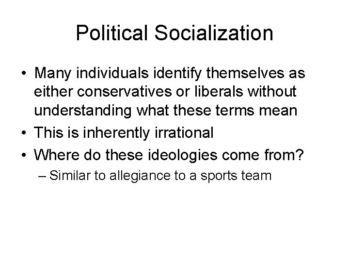 Political Socialization • Many individuals identify themselves as either conservatives or liberals without understanding