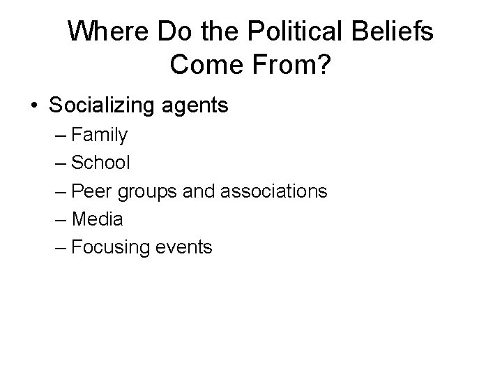 Where Do the Political Beliefs Come From? • Socializing agents – Family – School