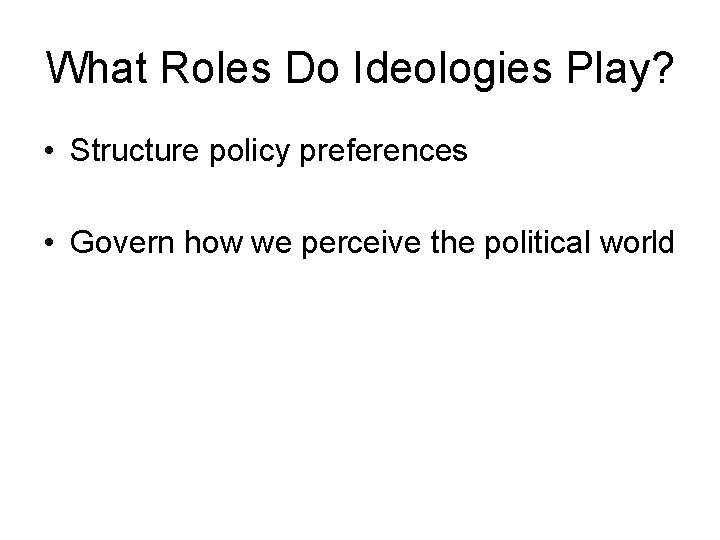 What Roles Do Ideologies Play? • Structure policy preferences • Govern how we perceive
