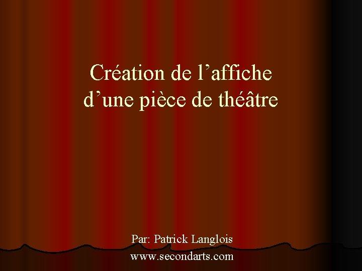 Création de l'affiche d'une pièce de théâtre Par: Patrick Langlois www. secondarts. com