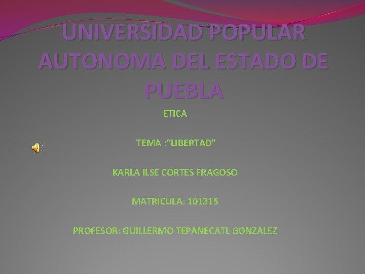 """UNIVERSIDAD POPULAR AUTONOMA DEL ESTADO DE PUEBLA ETICA TEMA : """"LIBERTAD"""" KARLA ILSE CORTES"""