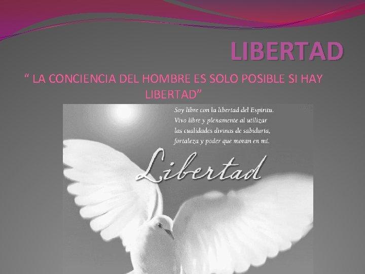 """LIBERTAD """" LA CONCIENCIA DEL HOMBRE ES SOLO POSIBLE SI HAY LIBERTAD"""""""