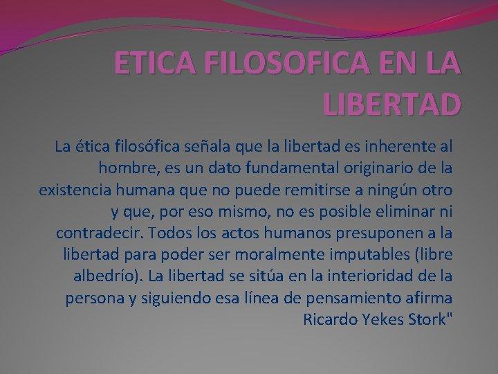 ETICA FILOSOFICA EN LA LIBERTAD La ética filosófica señala que la libertad es inherente