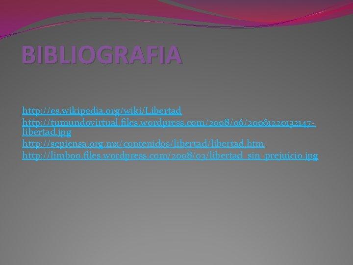 BIBLIOGRAFIA http: //es. wikipedia. org/wiki/Libertad http: //tumundovirtual. files. wordpress. com/2008/06/20061220132147 libertad. jpg http: //sepiensa.