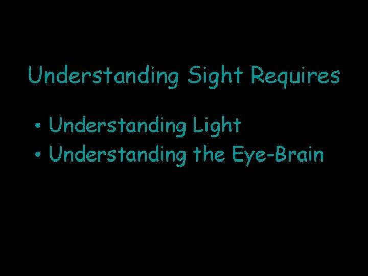 Understanding Sight Requires • Understanding Light • Understanding the Eye-Brain