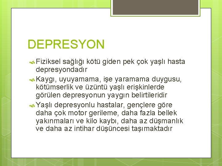 DEPRESYON Fiziksel sağlığı kötü giden pek çok yaşlı hasta depresyondadır Kaygı, uyuyamama, işe yaramama