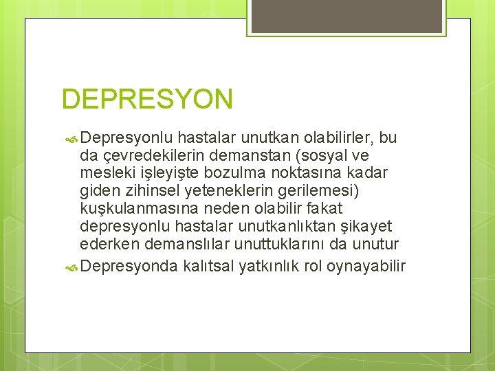 DEPRESYON Depresyonlu hastalar unutkan olabilirler, bu da çevredekilerin demanstan (sosyal ve mesleki işleyişte bozulma
