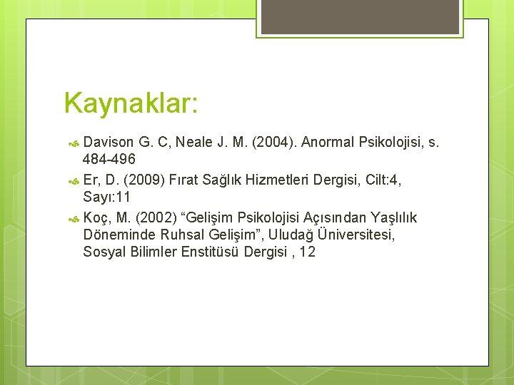 Kaynaklar: Davison G. C, Neale J. M. (2004). Anormal Psikolojisi, s. 484 -496 Er,