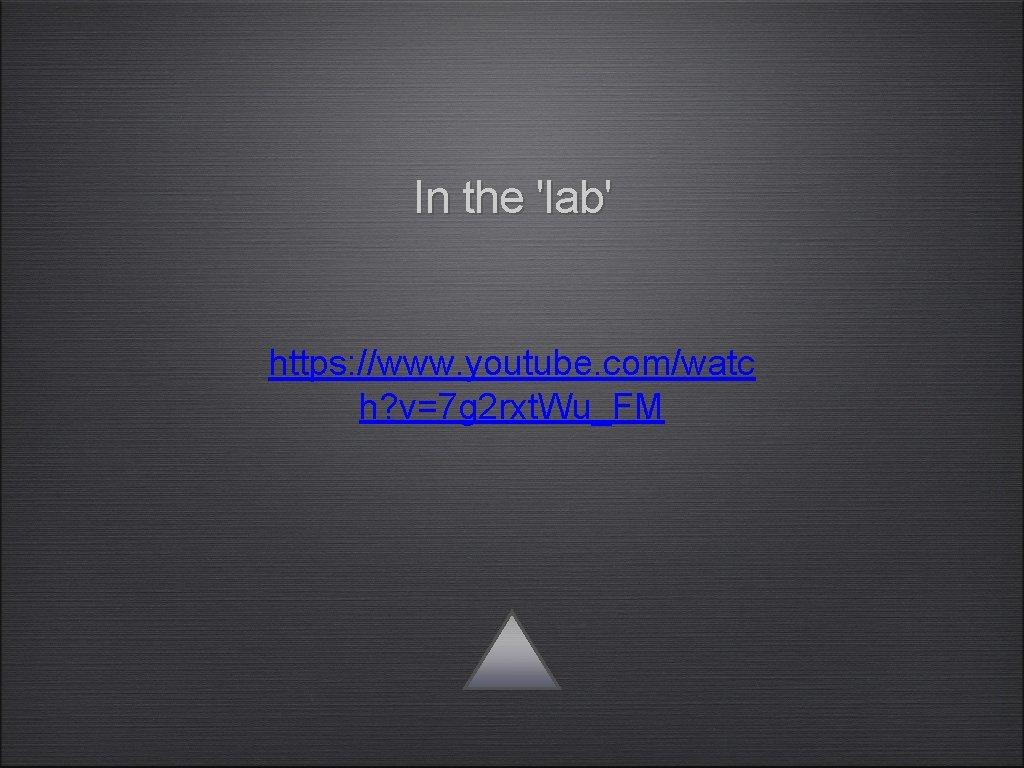 In the 'lab' https: //www. youtube. com/watc h? v=7 g 2 rxt. Wu_FM