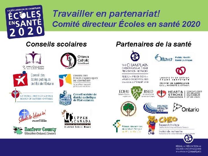Travailler en partenariat! Comité directeur Écoles en santé 2020 Conseils scolaires Partenaires de la
