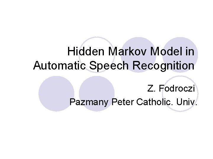 Hidden Markov Model in Automatic Speech Recognition Z. Fodroczi Pazmany Peter Catholic. Univ.