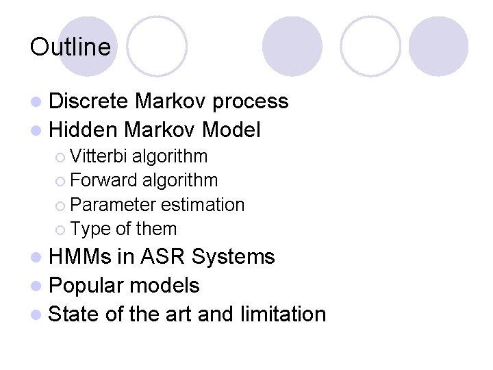 Outline l Discrete Markov process l Hidden Markov Model ¡ Vitterbi algorithm ¡ Forward