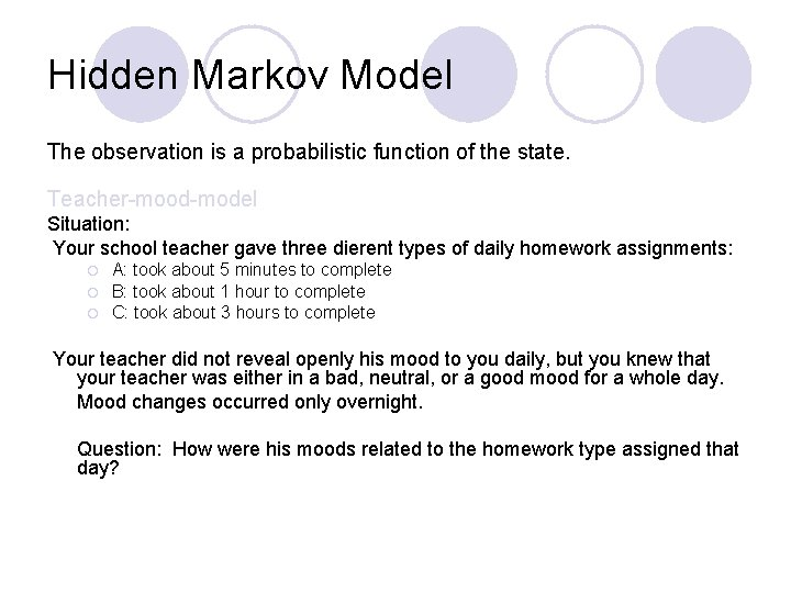 Hidden Markov Model The observation is a probabilistic function of the state. Teacher-mood-model Situation: