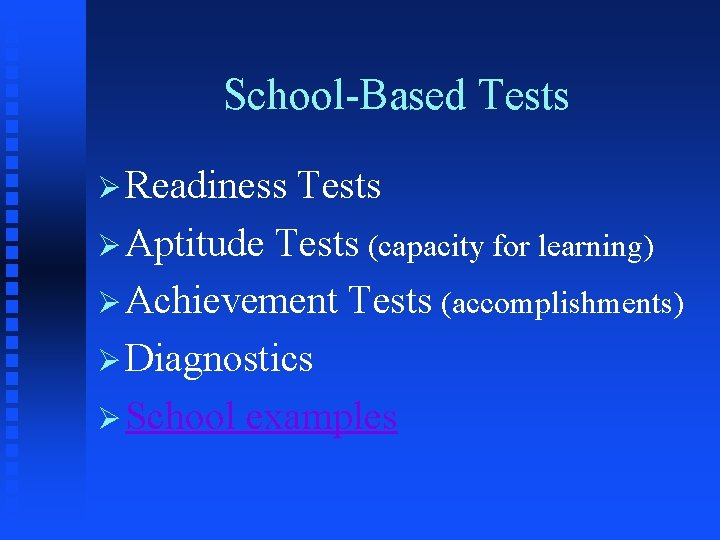School-Based Tests Ø Readiness Tests Ø Aptitude Tests (capacity for learning) Ø Achievement Tests