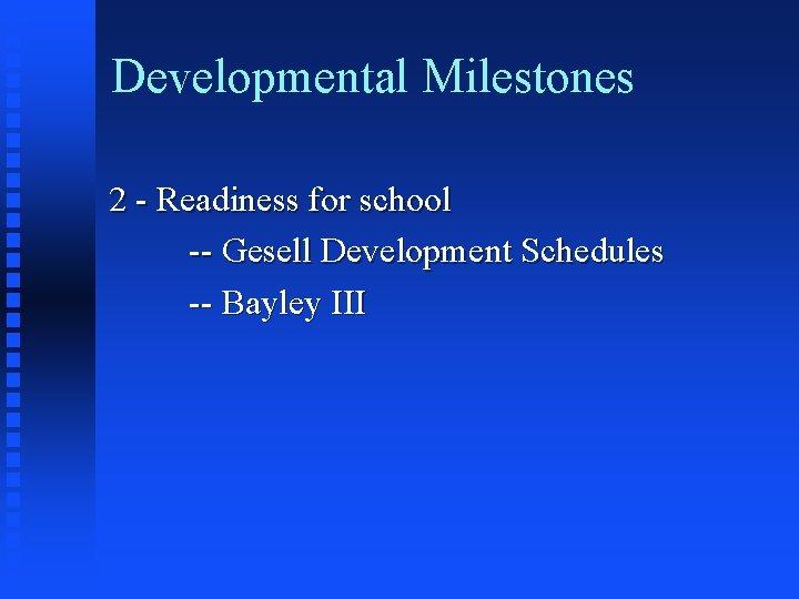 Developmental Milestones 2 - Readiness for school -- Gesell Development Schedules -- Bayley III