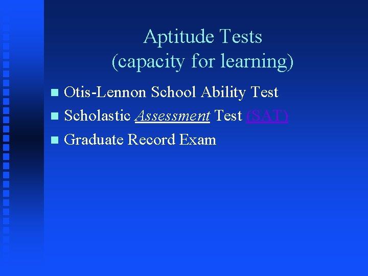 Aptitude Tests (capacity for learning) Otis-Lennon School Ability Test n Scholastic Assessment Test (SAT)