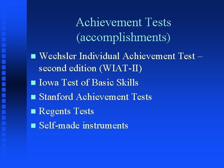 Achievement Tests (accomplishments) Wechsler Individual Achievement Test – second edition (WIAT-II) n Iowa Test