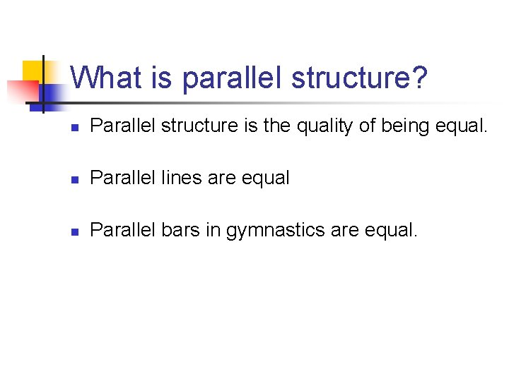 What is parallel structure? n Parallel structure is the quality of being equal. n