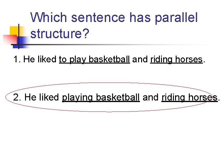 Which sentence has parallel structure? 1. He liked to play basketball and riding horses.