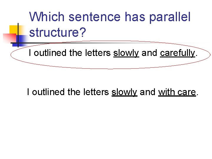Which sentence has parallel structure? I outlined the letters slowly and carefully. I outlined