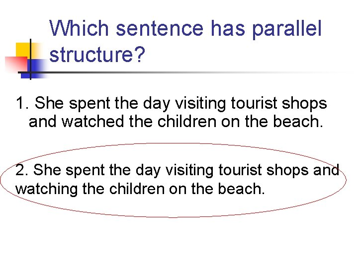 Which sentence has parallel structure? 1. She spent the day visiting tourist shops and