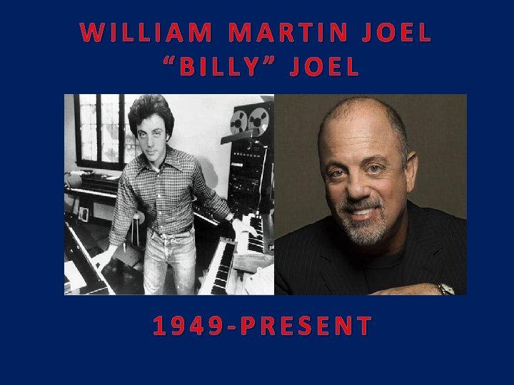 "WILLIAM MARTIN JOEL ""BILLY"" JOEL 1949 -PRESENT"