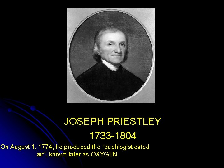 """JOSEPH PRIESTLEY 1733 -1804 On August 1, 1774, he produced the """"dephlogisticated air"""", known"""