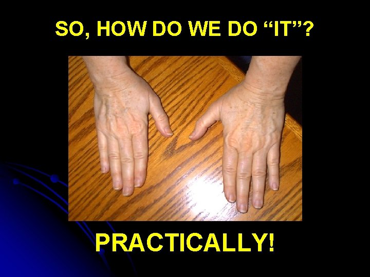 "SO, HOW DO WE DO ""IT""? PRACTICALLY!"