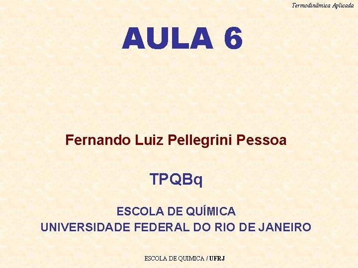 Termodinâmica Aplicada AULA 6 Fernando Luiz Pellegrini Pessoa TPQBq ESCOLA DE QUÍMICA UNIVERSIDADE FEDERAL