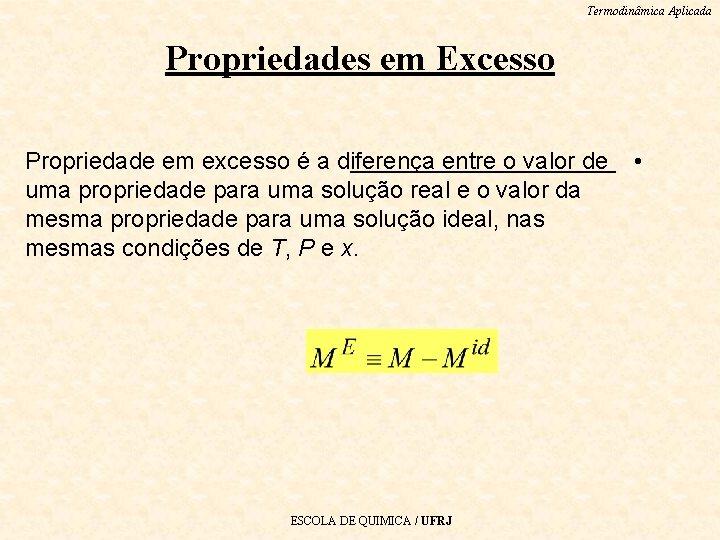 Termodinâmica Aplicada Propriedades em Excesso Propriedade em excesso é a diferença entre o valor