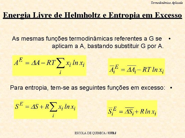 Termodinâmica Aplicada Energia Livre de Helmholtz e Entropia em Excesso As mesmas funções termodinâmicas