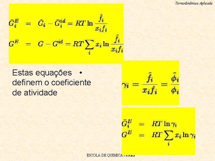 Termodinâmica Aplicada Estas equações • definem o coeficiente de atividade ESCOLA DE QUIMICA /
