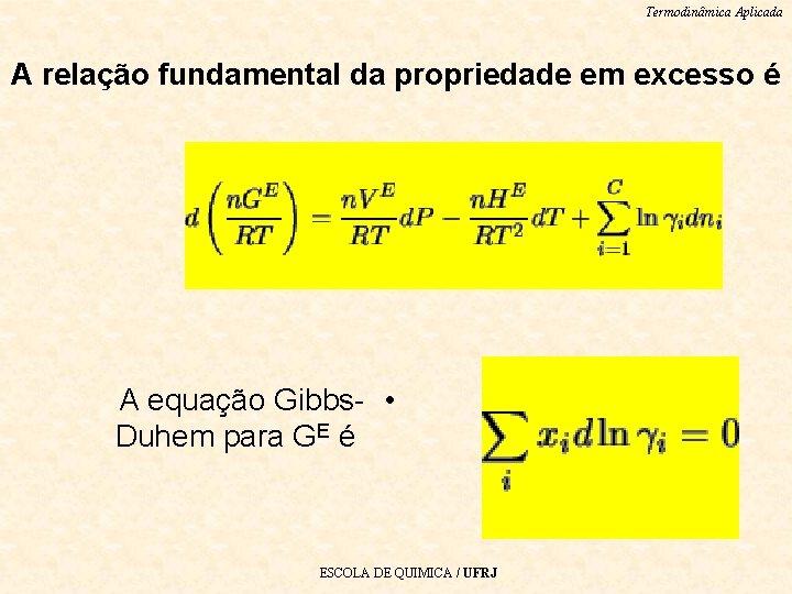 Termodinâmica Aplicada A relação fundamental da propriedade em excesso é A equação Gibbs- •