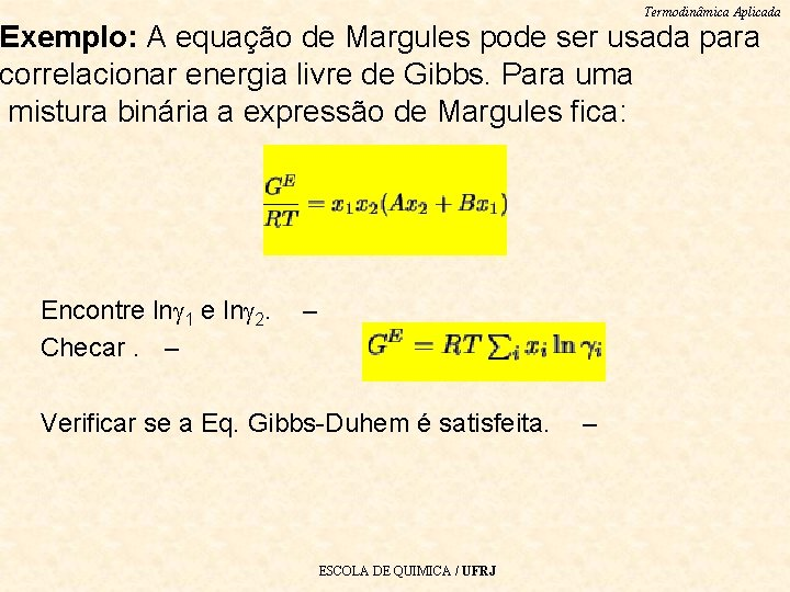 Termodinâmica Aplicada Exemplo: A equação de Margules pode ser usada para correlacionar energia livre