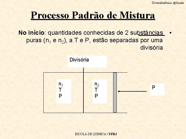 Termodinâmica Aplicada Processo Padrão de Mistura No início: quantidades conhecidas de 2 substâncias puras