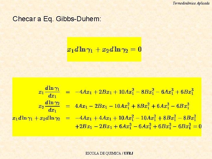 Termodinâmica Aplicada Checar a Eq. Gibbs-Duhem: ESCOLA DE QUIMICA / UFRJ