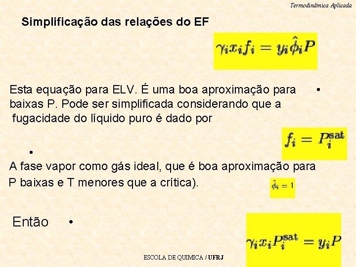 Termodinâmica Aplicada Simplificação das relações do EF Esta equação para ELV. É uma boa