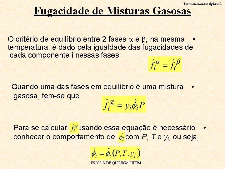 Termodinâmica Aplicada Fugacidade de Misturas Gasosas O critério de equilíbrio entre 2 fases e
