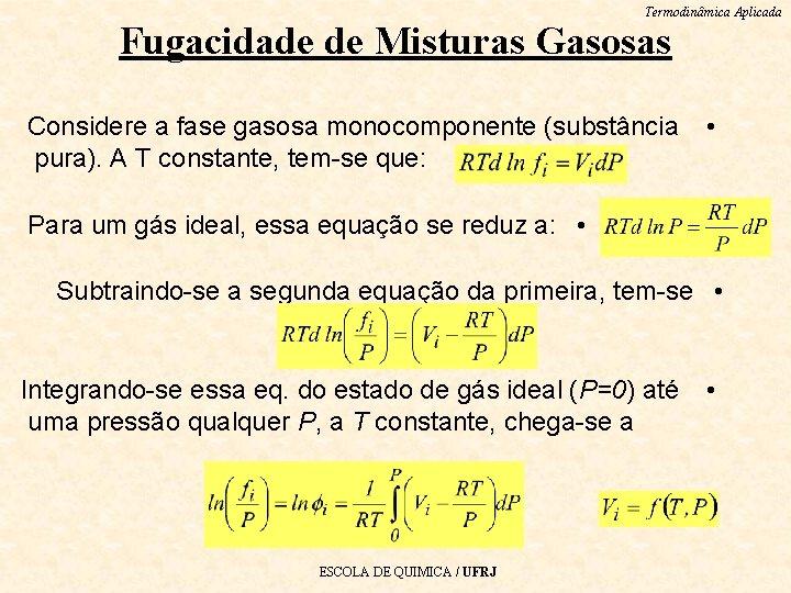 Termodinâmica Aplicada Fugacidade de Misturas Gasosas Considere a fase gasosa monocomponente (substância pura). A