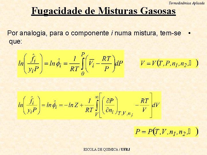 Termodinâmica Aplicada Fugacidade de Misturas Gasosas Por analogia, para o componente i numa mistura,