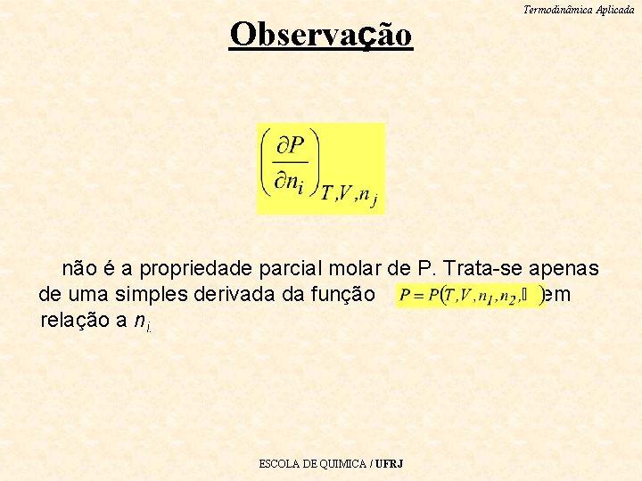 Observação Termodinâmica Aplicada não é a propriedade parcial molar de P. Trata-se apenas de