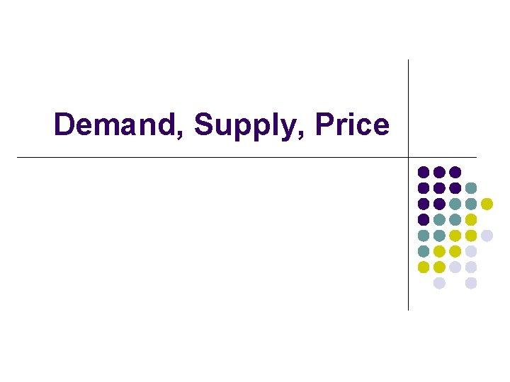 Demand, Supply, Price
